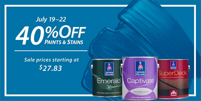 July 19 - 22. 40% Off* Paints & Stains. Sale prices starting at $27.83.