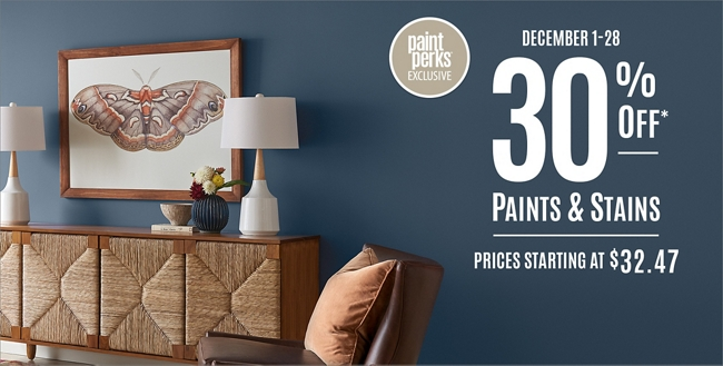 December 1 - 28. 30% Off* Paints & Stains. Sale prices starting at $32.47.